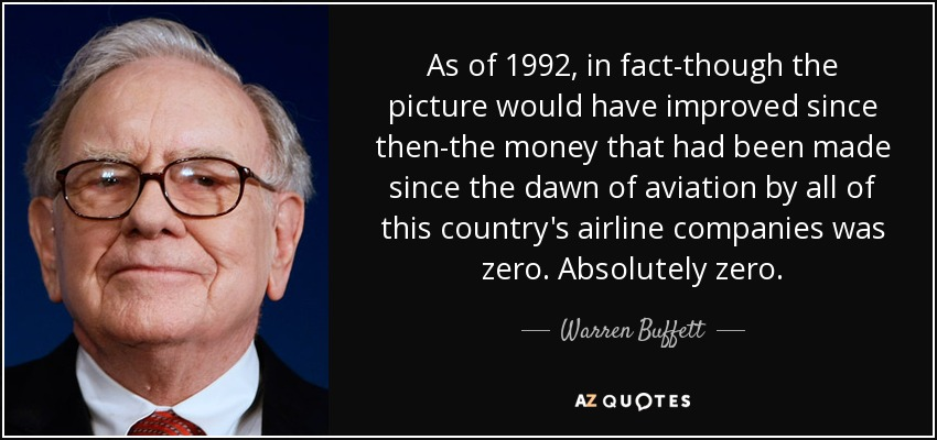 As of 1992, in fact-though the picture would have improved since then-the money that had been made since the dawn of aviation by all of this country's airline companies was zero. Absolutely zero. - Warren Buffett
