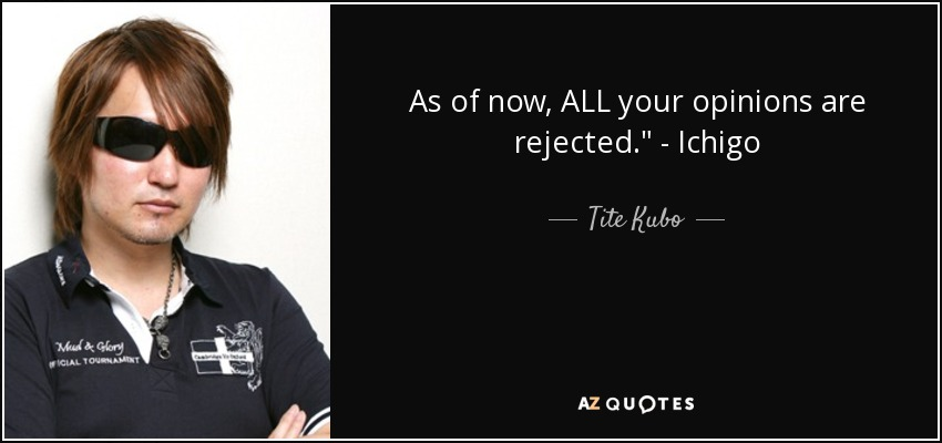 Tite Kubo Quote As Of Now ALL Your Opinions Are Rejected Ichigo Enchanting Ichigo Quotes
