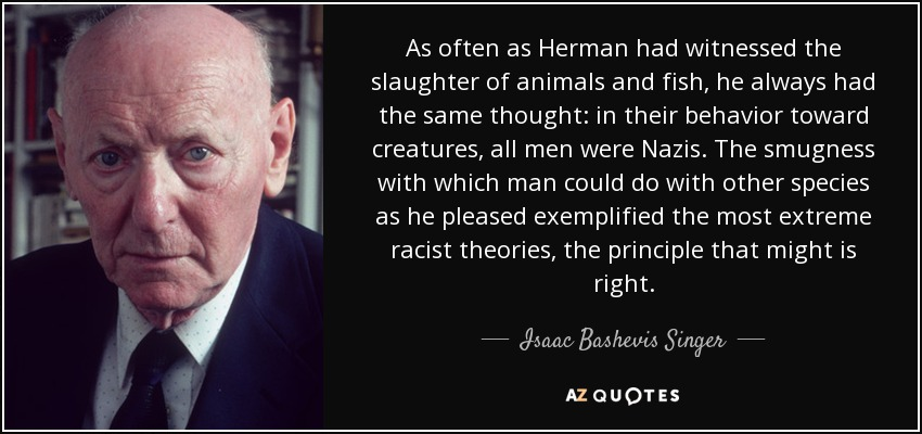 As often as Herman had witnessed the slaughter of animals and fish, he always had the same thought: in their behavior toward creatures, all men were Nazis. The smugness with which man could do with other species as he pleased exemplified the most extreme racist theories, the principle that might is right. - Isaac Bashevis Singer