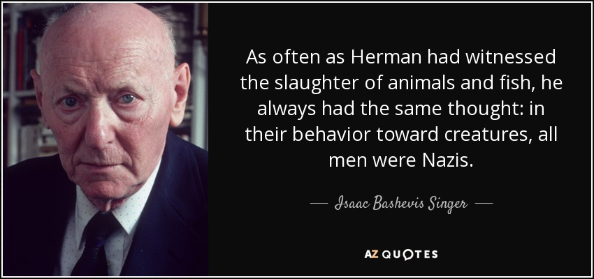 As often as Herman had witnessed the slaughter of animals and fish, he always had the same thought: in their behavior toward creatures, all men were Nazis. - Isaac Bashevis Singer