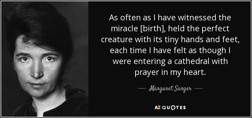As often as I have witnessed the miracle [birth], held the perfect creature with its tiny hands and feet, each time I have felt as though I were entering a cathedral with prayer in my heart. - Margaret Sanger