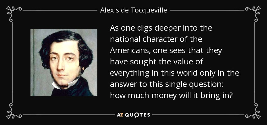 As one digs deeper into the national character of the Americans, one sees that they have sought the value of everything in this world only in the answer to this single question: how much money will it bring in? - Alexis de Tocqueville