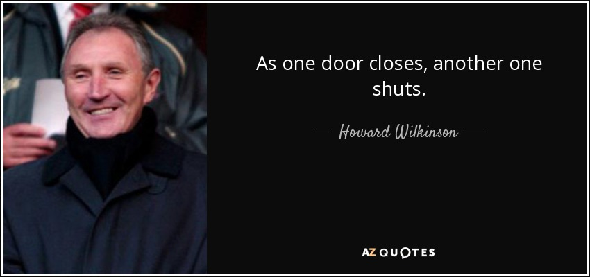 As one door closes, another one shuts. - Howard Wilkinson