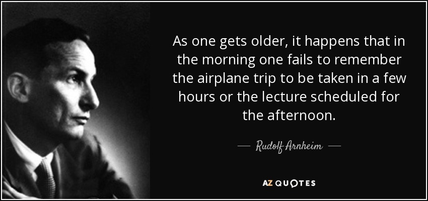 As one gets older, it happens that in the morning one fails to remember the airplane trip to be taken in a few hours or the lecture scheduled for the afternoon. - Rudolf Arnheim