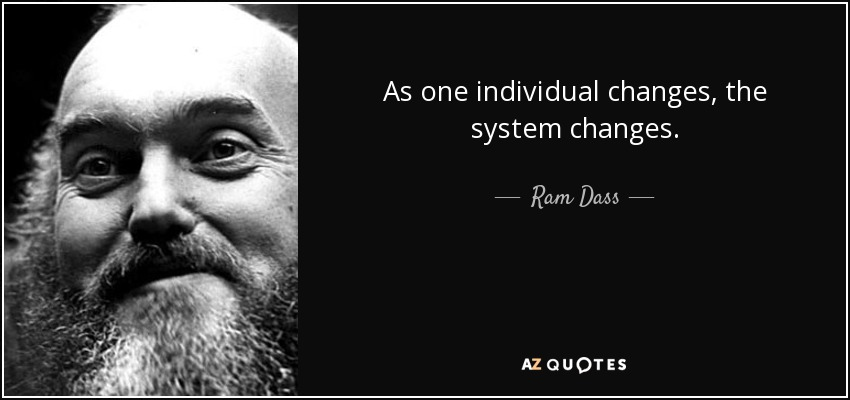 As one individual changes, the system changes. - Ram Dass
