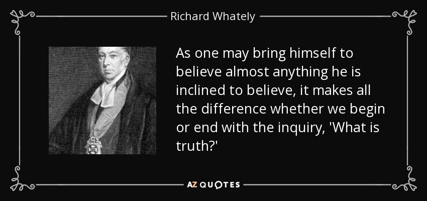 As one may bring himself to believe almost anything he is inclined to believe, it makes all the difference whether we begin or end with the inquiry, 'What is truth?' - Richard Whately