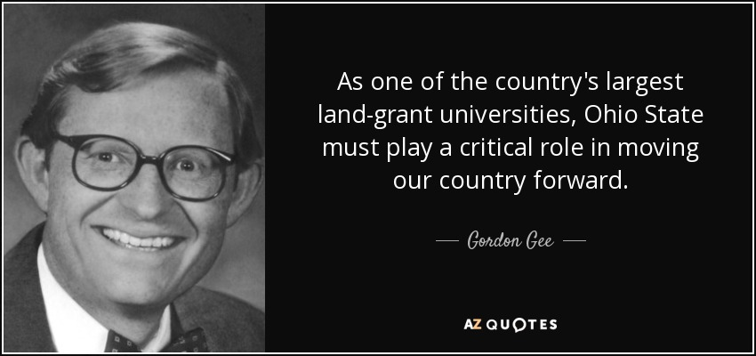 As one of the country's largest land-grant universities, Ohio State must play a critical role in moving our country forward. - Gordon Gee