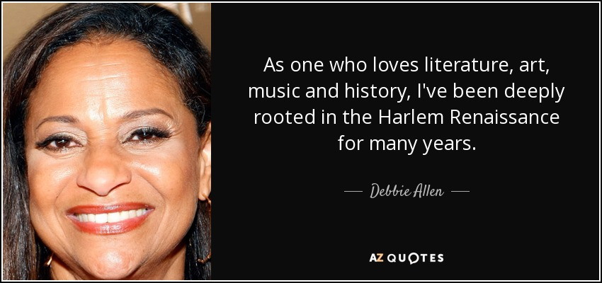 As one who loves literature, art, music and history, I've been deeply rooted in the Harlem Renaissance for many years. - Debbie Allen