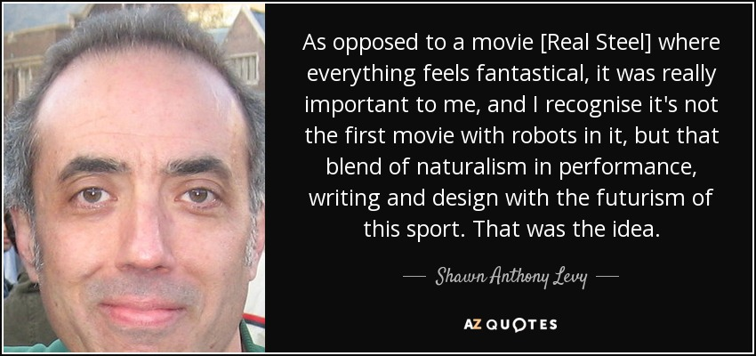 As opposed to a movie [Real Steel] where everything feels fantastical, it was really important to me, and I recognise it's not the first movie with robots in it, but that blend of naturalism in performance, writing and design with the futurism of this sport. That was the idea. - Shawn Anthony Levy