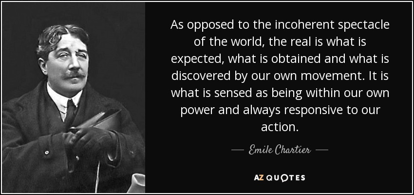 As opposed to the incoherent spectacle of the world, the real is what is expected, what is obtained and what is discovered by our own movement. It is what is sensed as being within our own power and always responsive to our action. - Emile Chartier