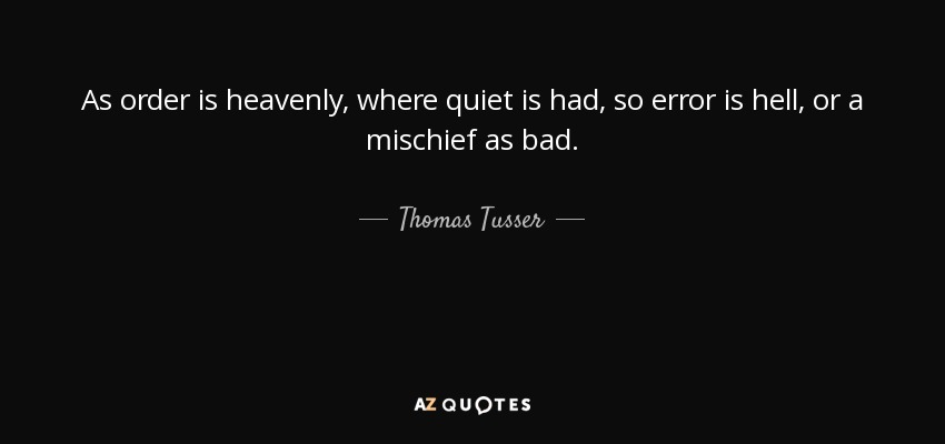 As order is heavenly, where quiet is had, so error is hell, or a mischief as bad. - Thomas Tusser