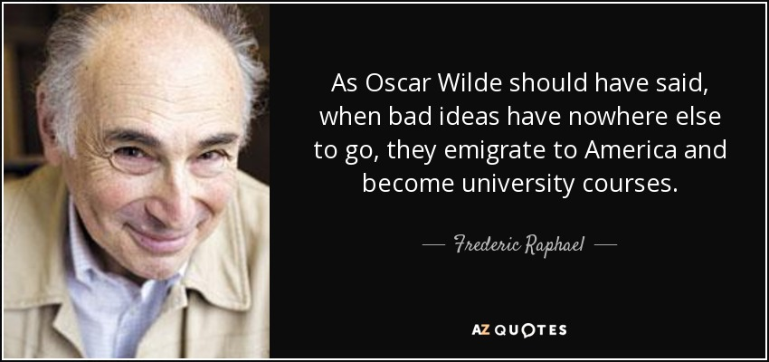 As Oscar Wilde should have said, when bad ideas have nowhere else to go, they emigrate to America and become university courses. - Frederic Raphael