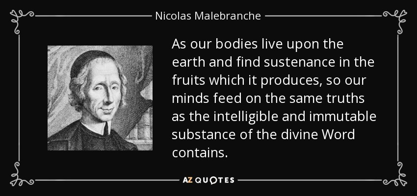 As our bodies live upon the earth and find sustenance in the fruits which it produces, so our minds feed on the same truths as the intelligible and immutable substance of the divine Word contains. - Nicolas Malebranche