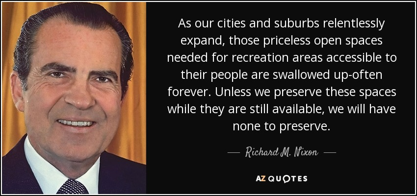 As our cities and suburbs relentlessly expand, those priceless open spaces needed for recreation areas accessible to their people are swallowed up-often forever. Unless we preserve these spaces while they are still available, we will have none to preserve. - Richard M. Nixon