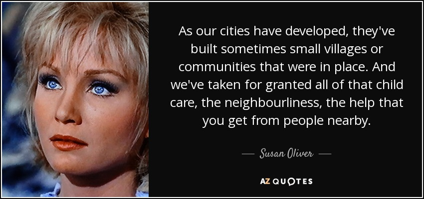 As our cities have developed, they've built sometimes small villages or communities that were in place. And we've taken for granted all of that child care, the neighbourliness, the help that you get from people nearby. - Susan Oliver