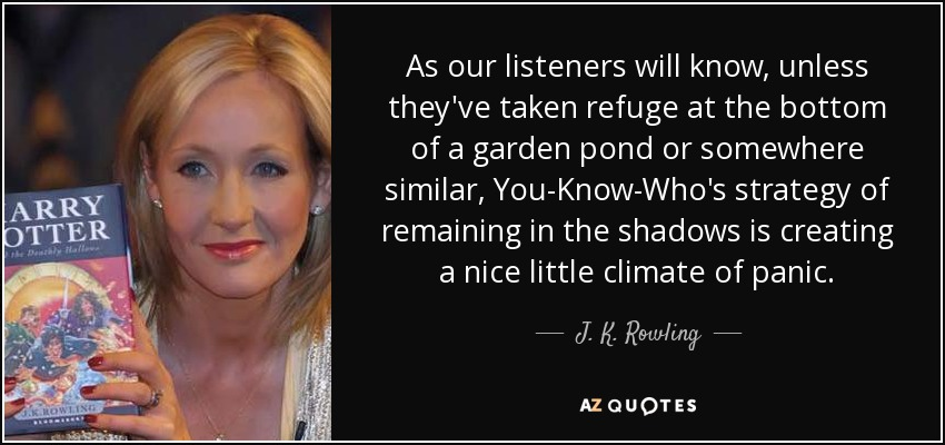 As our listeners will know, unless they've taken refuge at the bottom of a garden pond or somewhere similar, You-Know-Who's strategy of remaining in the shadows is creating a nice little climate of panic. - J. K. Rowling