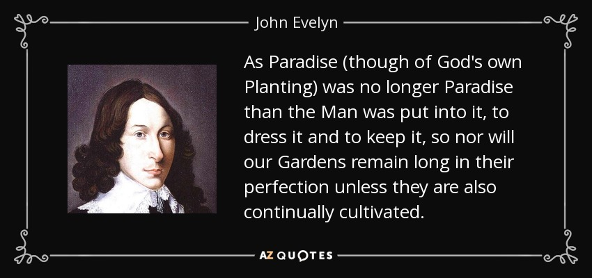 As Paradise (though of God's own Planting) was no longer Paradise than the Man was put into it, to dress it and to keep it, so nor will our Gardens remain long in their perfection unless they are also continually cultivated. - John Evelyn