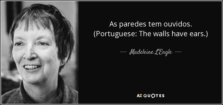 As paredes tem ouvidos. (Portuguese: The walls have ears.) - Madeleine L'Engle