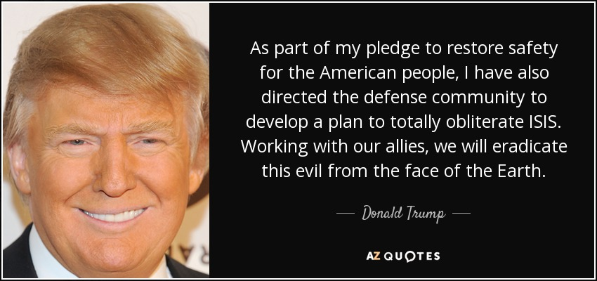 As part of my pledge to restore safety for the American people, I have also directed the defense community to develop a plan to totally obliterate ISIS. Working with our allies, we will eradicate this evil from the face of the Earth. - Donald Trump