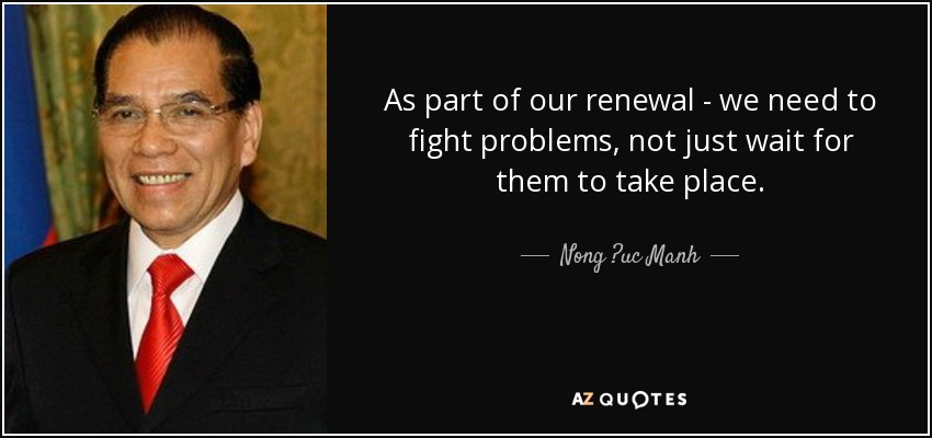 As part of our renewal - we need to fight problems, not just wait for them to take place. - Nong ?uc Manh