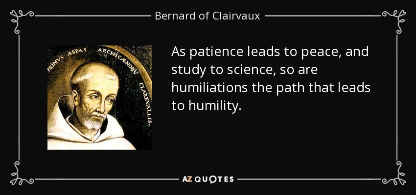 As patience leads to peace, and study to science, so are humiliations the path that leads to humility. - Bernard of Clairvaux