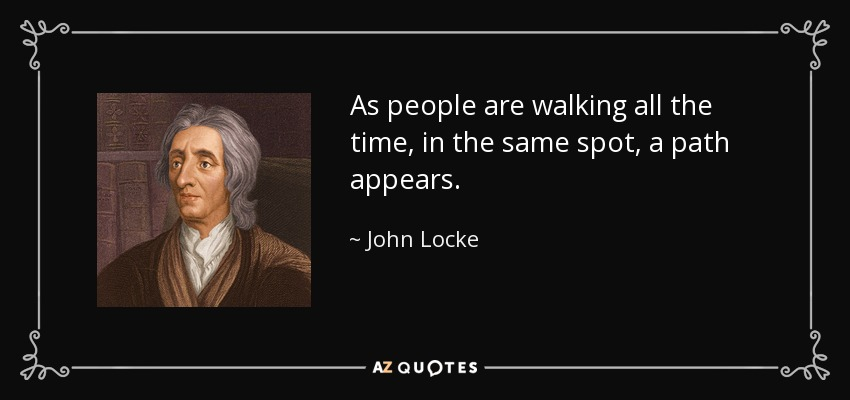As people are walking all the time, in the same spot, a path appears. - John Locke