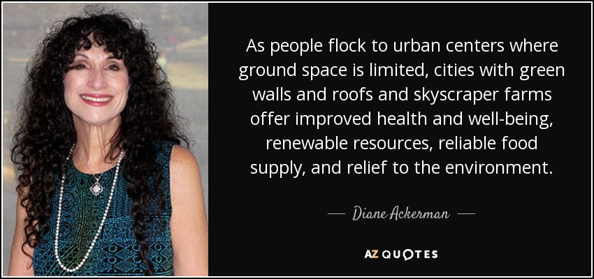 As people flock to urban centers where ground space is limited, cities with green walls and roofs and skyscraper farms offer improved health and well-being, renewable resources, reliable food supply, and relief to the environment. - Diane Ackerman