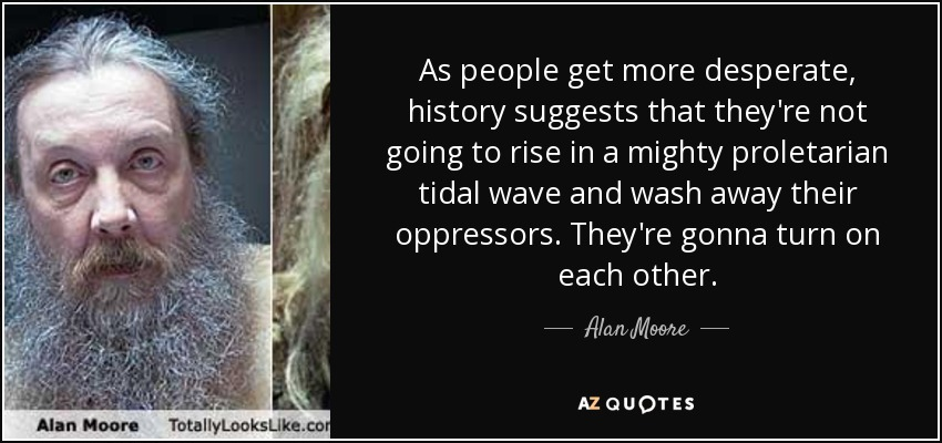 As people get more desperate, history suggests that they're not going to rise in a mighty proletarian tidal wave and wash away their oppressors. They're gonna turn on each other. - Alan Moore