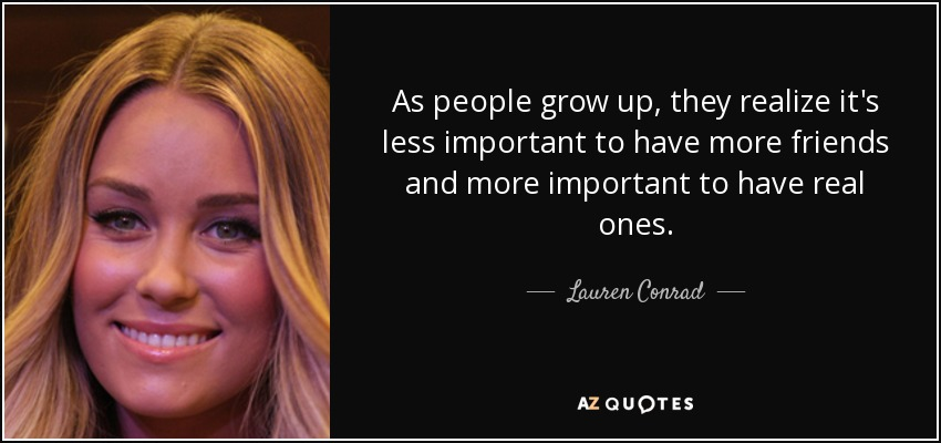 As people grow up, they realize it's less important to have more friends and more important to have real ones. - Lauren Conrad