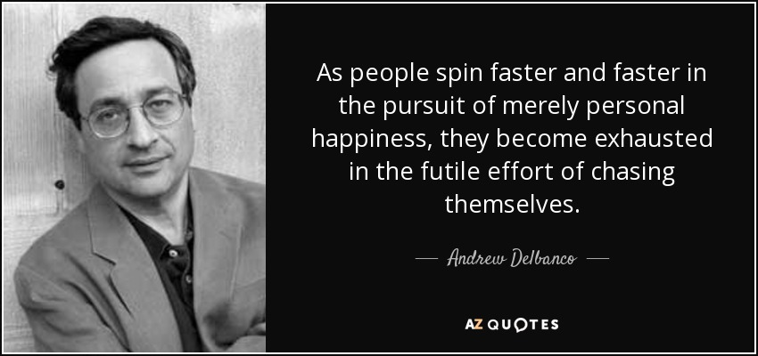 As people spin faster and faster in the pursuit of merely personal happiness, they become exhausted in the futile effort of chasing themselves. - Andrew Delbanco