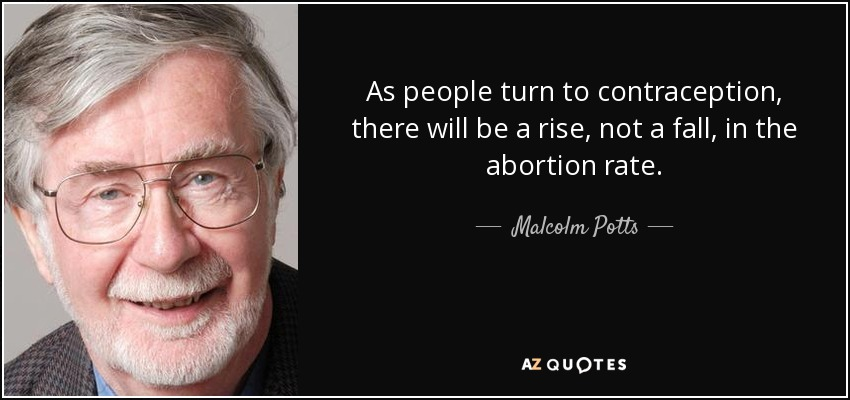 As people turn to contraception, there will be a rise, not a fall, in the abortion rate. - Malcolm Potts