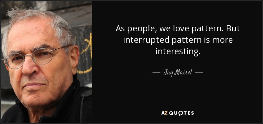 As people, we love pattern. But interrupted pattern is more interesting. - Jay Maisel