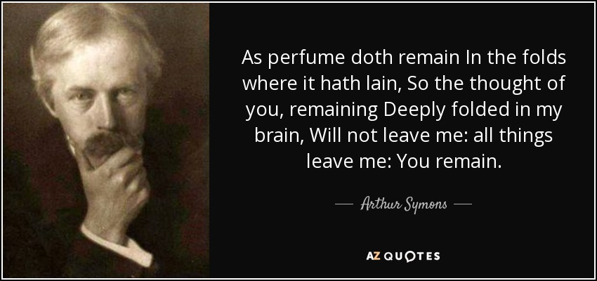 As perfume doth remain In the folds where it hath lain, So the thought of you, remaining Deeply folded in my brain, Will not leave me: all things leave me: You remain. - Arthur Symons