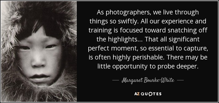 As photographers, we live through things so swiftly. All our experience and training is focused toward snatching off the highlights... That all significant perfect moment, so essential to capture, is often highly perishable. There may be little opportunity to probe deeper. - Margaret Bourke-White