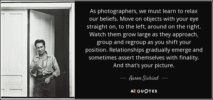As photographers, we must learn to relax our beliefs. Move on objects with your eye straight on, to the left, around on the right. Watch them grow large as they approach, group and regroup as you shift your position. Relationships gradually emerge and sometimes assert themselves with finality. And that's your picture. - Aaron Siskind
