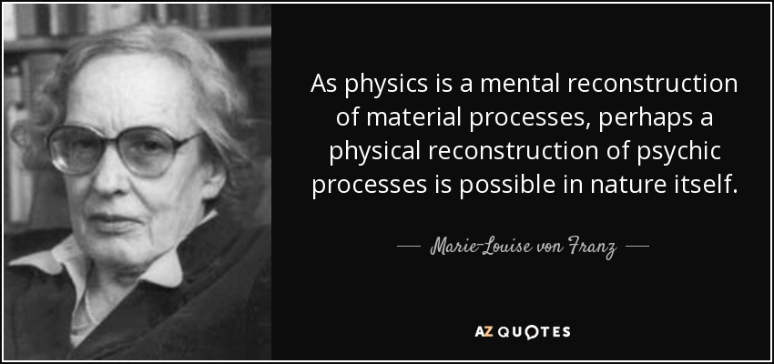 As physics is a mental reconstruction of material processes, perhaps a physical reconstruction of psychic processes is possible in nature itself. - Marie-Louise von Franz