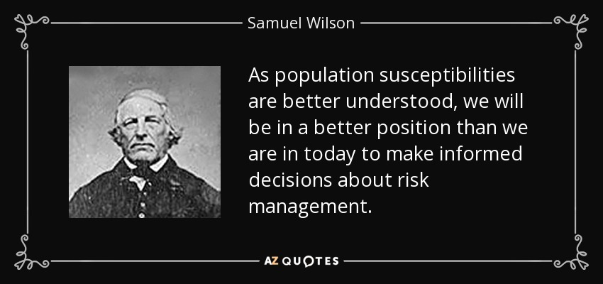 As population susceptibilities are better understood, we will be in a better position than we are in today to make informed decisions about risk management. - Samuel Wilson