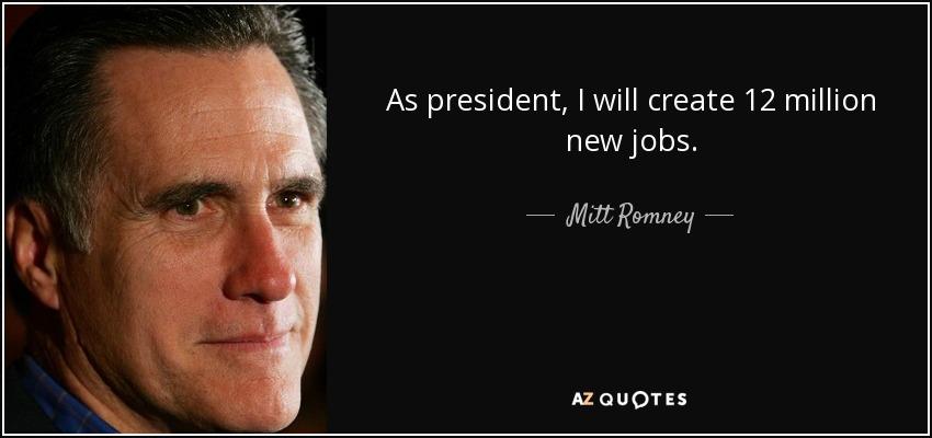 As president, I will create 12 million new jobs. - Mitt Romney