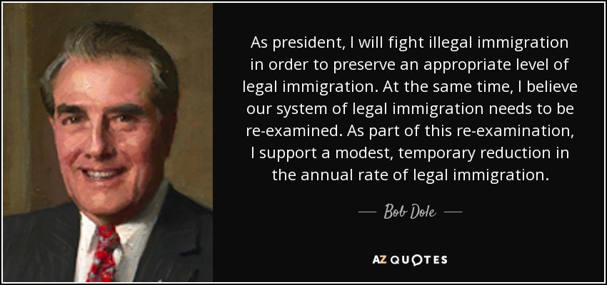 As president, I will fight illegal immigration in order to preserve an appropriate level of legal immigration. At the same time, I believe our system of legal immigration needs to be re-examined. As part of this re-examination, I support a modest, temporary reduction in the annual rate of legal immigration. - Bob Dole