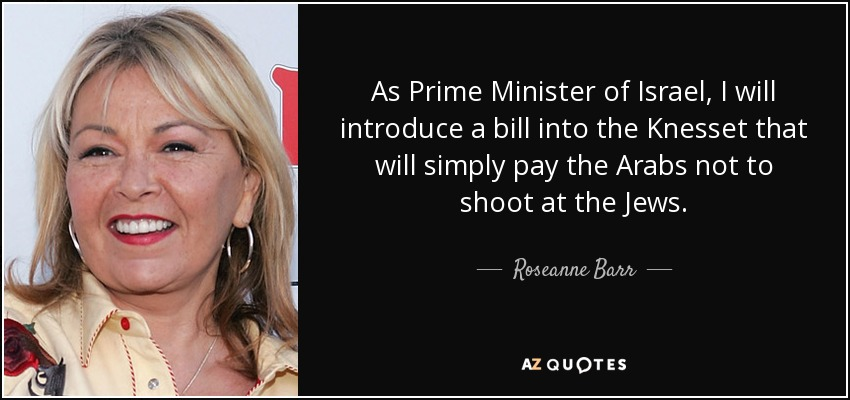 As Prime Minister of Israel, I will introduce a bill into the Knesset that will simply pay the Arabs not to shoot at the Jews. - Roseanne Barr