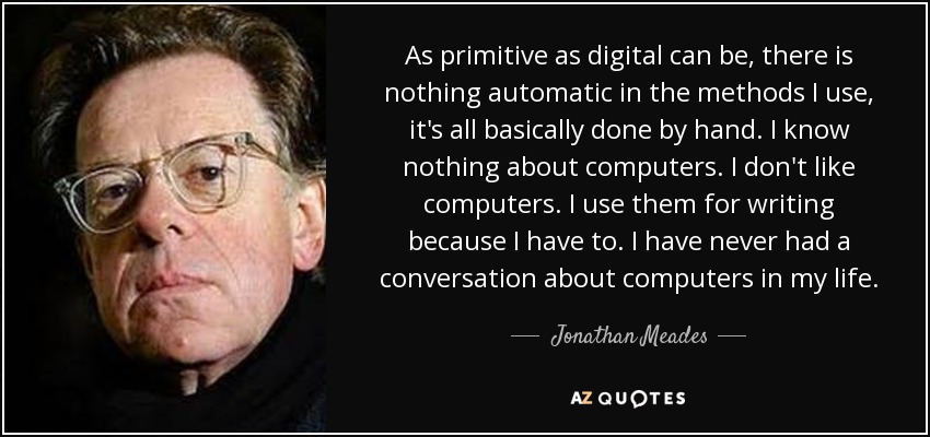 As primitive as digital can be, there is nothing automatic in the methods I use, it's all basically done by hand. I know nothing about computers. I don't like computers. I use them for writing because I have to. I have never had a conversation about computers in my life. - Jonathan Meades