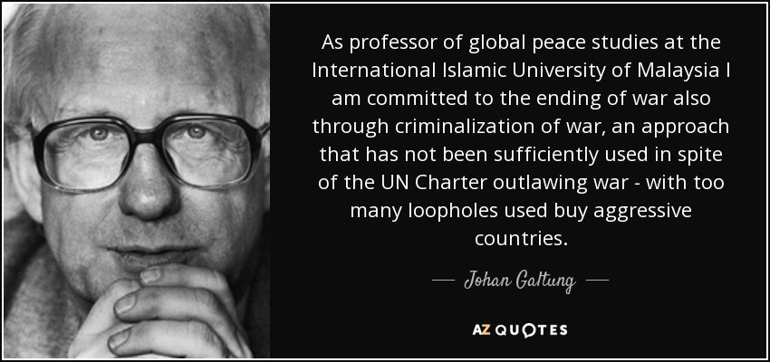 As professor of global peace studies at the International Islamic University of Malaysia I am committed to the ending of war also through criminalization of war, an approach that has not been sufficiently used in spite of the UN Charter outlawing war - with too many loopholes used buy aggressive countries. - Johan Galtung