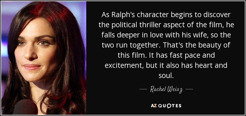 As Ralph's character begins to discover the political thriller aspect of the film, he falls deeper in love with his wife, so the two run together. That's the beauty of this film. It has fast pace and excitement, but it also has heart and soul. - Rachel Weisz