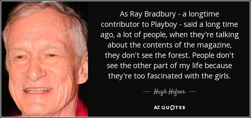 As Ray Bradbury - a longtime contributor to Playboy - said a long time ago, a lot of people, when they're talking about the contents of the magazine, they don't see the forest. People don't see the other part of my life because they're too fascinated with the girls. - Hugh Hefner