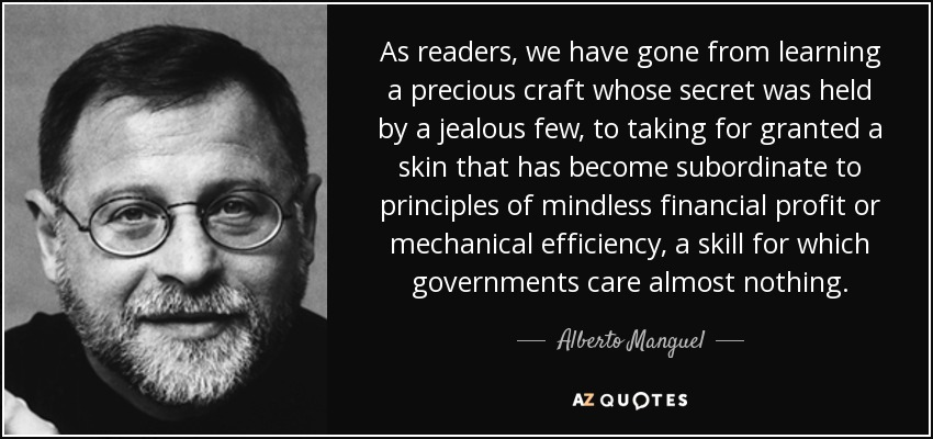 As readers, we have gone from learning a precious craft whose secret was held by a jealous few, to taking for granted a skin that has become subordinate to principles of mindless financial profit or mechanical efficiency, a skill for which governments care almost nothing. - Alberto Manguel