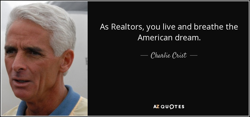 As Realtors, you live and breathe the American dream. - Charlie Crist