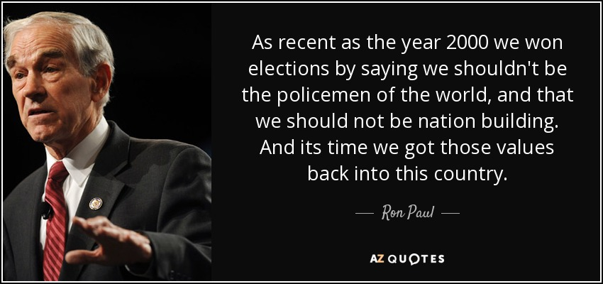 As recent as the year 2000 we won elections by saying we shouldn't be the policemen of the world, and that we should not be nation building. And its time we got those values back into this country. - Ron Paul