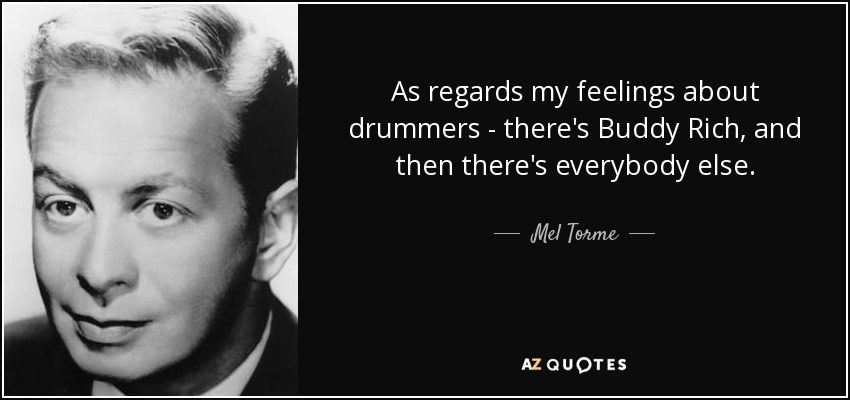 As regards my feelings about drummers - there's Buddy Rich, and then there's everybody else. - Mel Torme