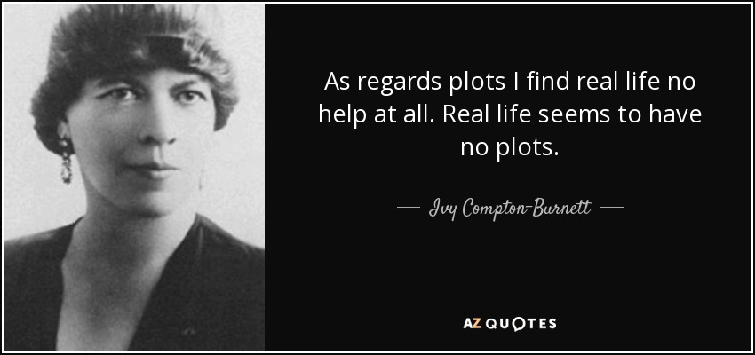 As regards plots I find real life no help at all. Real life seems to have no plots. - Ivy Compton-Burnett