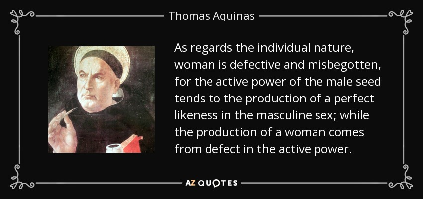 As regards the individual nature, woman is defective and misbegotten, for the active power of the male seed tends to the production of a perfect likeness in the masculine sex; while the production of a woman comes from defect in the active power. - Thomas Aquinas